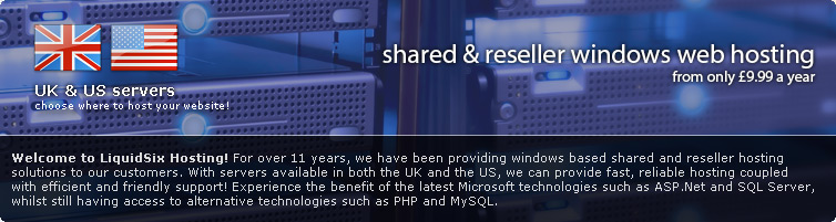 Welcome to LiquidSix Hosting! For over 7 years, we have been providing windows based shared and reseller hosting solutions to our customers. With servers available in both the UK and the US, we can provide fast, reliable hosting coupled with efficient and friendly support! Experience the benefit of the latest Microsoft technologies such as ASP.Net 4.0 and SQL Server 2012, whilst still having access to alternative technologies such as PHP and MySQL.